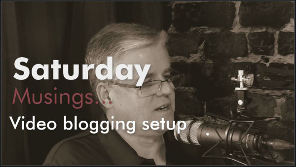Saturday Musings - Being a video blogger...