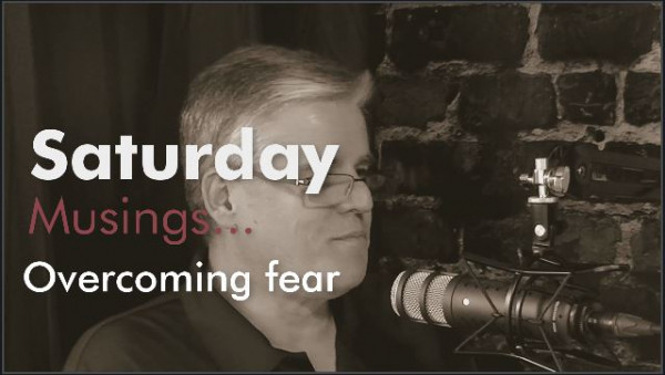 Saturday Musings - Overcoming Fear