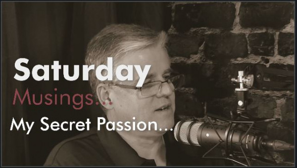 Saturday Musings – My Secret Passion…